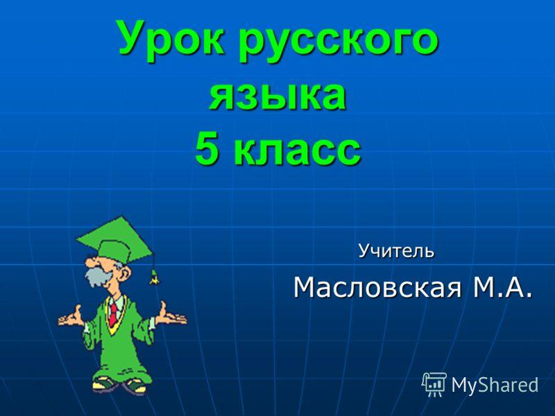Урок русского языка 5 класс Учитель Учитель Масловская М.А. Масловская М.А.