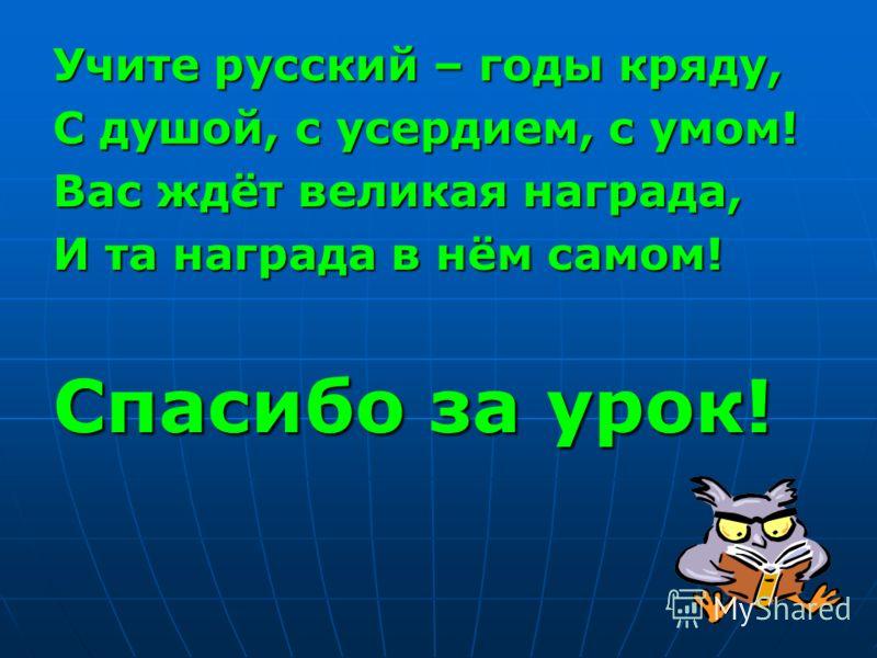 Учите русский – годы кряду, С душой, с усердием, с умом! Вас ждёт великая награда, И та награда в нём самом! Спасибо за урок!