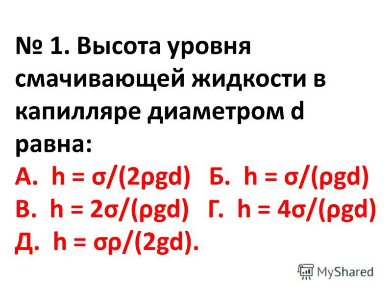 1. Высота уровня смачивающей жидкости в капилляре диаметром d равна: А. h = σ/(2ρgd) Б. h = σ/(ρgd) В. h = 2σ/(ρgd) Г. h = 4σ/(ρgd) Д. h = σρ/(2gd).