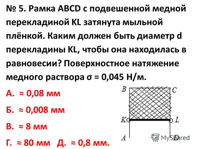 5. Рамка АВСD с подвешенной медной перекладиной KL затянута мыльной плёнкой. Каким должен быть диаметр d перекладины KL, чтобы она находилась в равновесии? Поверхностное натяжение медного раствора σ = 0,045 Н/м. А. 0,08 мм Б. 0,008 мм В. 8 мм Г. 80 м