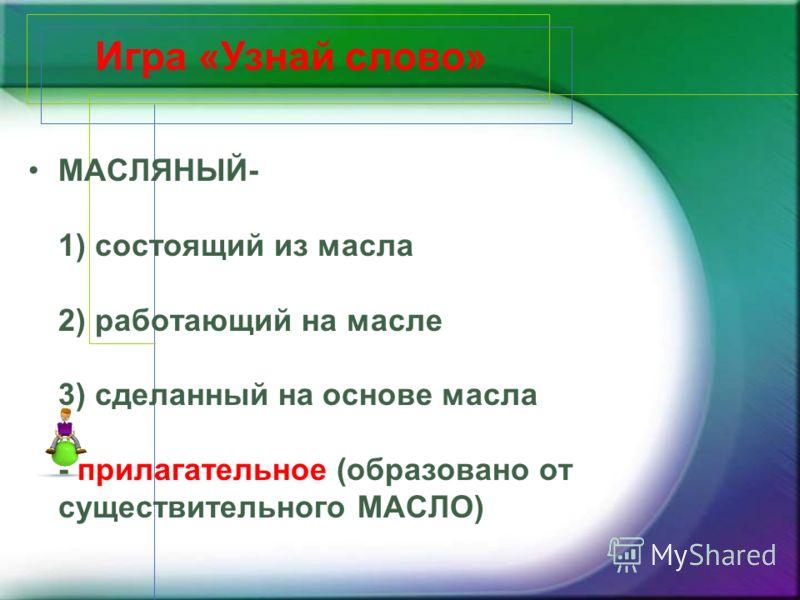 МАСЛЯНЫЙ- 1) состоящий из масла 2) работающий на масле 3) сделанный на основе масла - прилагательное (образовано от существительного МАСЛО) Игра «Узнай слово»