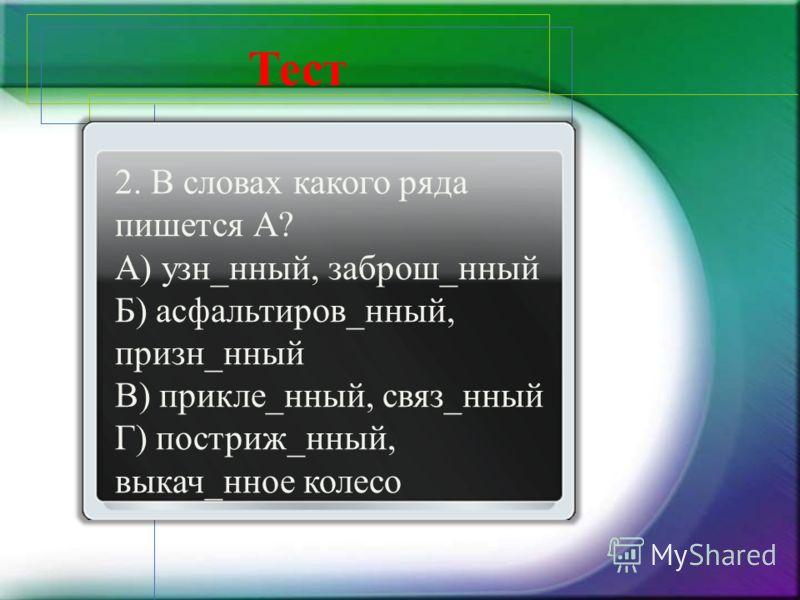 2. В словах какого ряда пишется А? А) узн_нный, заброш_нный Б) асфальтиров_нный, призн_нный В) прикле_нный, связ_нный Г) постриж_нный, выкач_нное колесо Тест