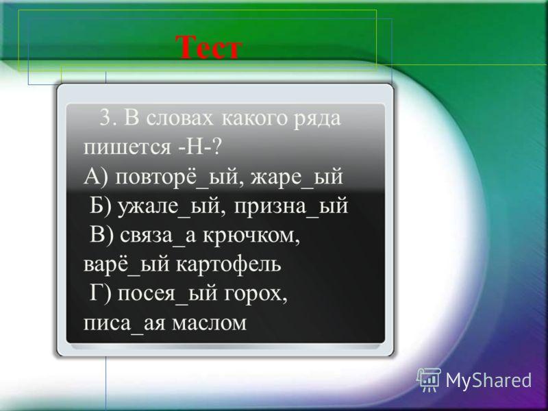 3. В словах какого ряда пишется -Н-? А) повторё_ый, жаре_ый Б) ужале_ый, призна_ый В) связа_а крючком, варё_ый картофель Г) посея_ый горох, писа_ая маслом Тест