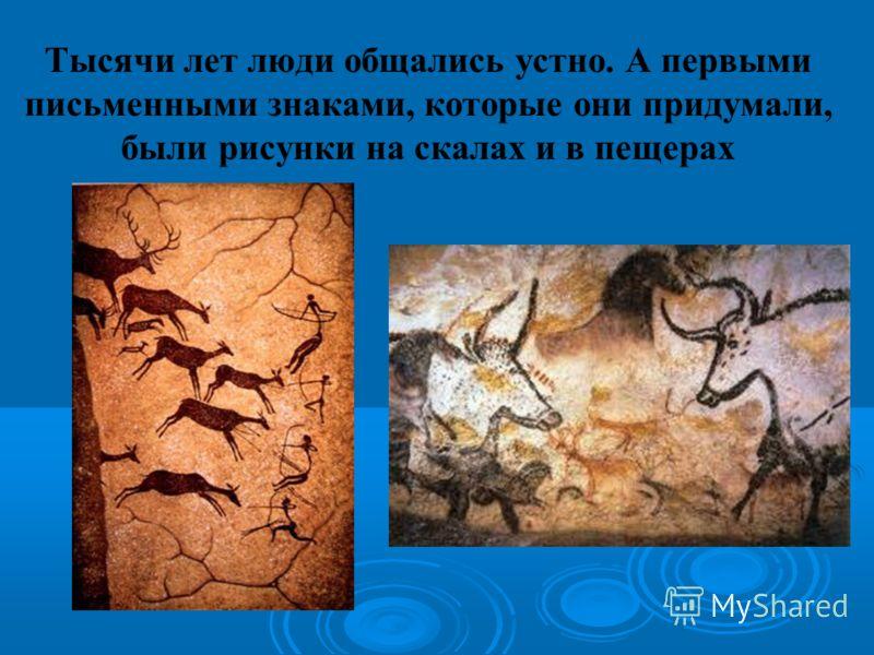 Тысячи лет люди общались устно. А первыми письменными знаками, которые они придумали, были рисунки на скалах и в пещерах