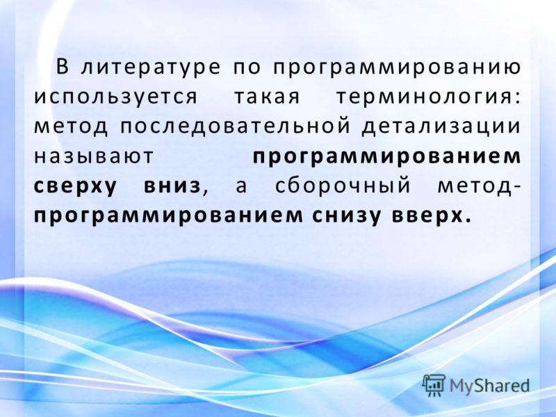 В литературе по программированию используется такая терминология: метод последовательной детализации называют программированием сверху вниз, а сборочный метод- программированием снизу вверх.