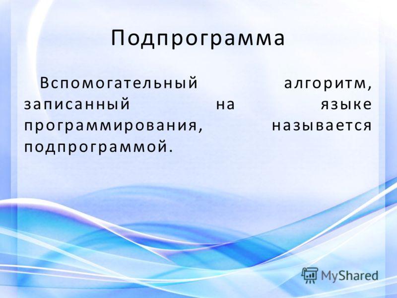 Подпрограмма Вспомогательный алгоритм, записанный на языке программирования, называется подпрограммой.