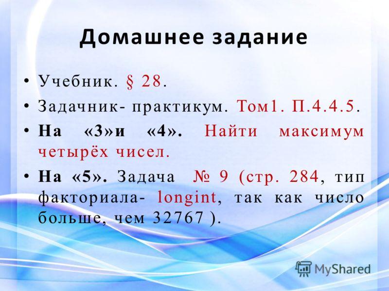 Домашнее задание Учебник. § 28. Задачник- практикум. Том1. П.4.4.5. На «3»и «4». Найти максимум четырёх чисел. На «5». Задача 9 (стр. 284, тип факториала- longint, так как число больше, чем 32767 ).