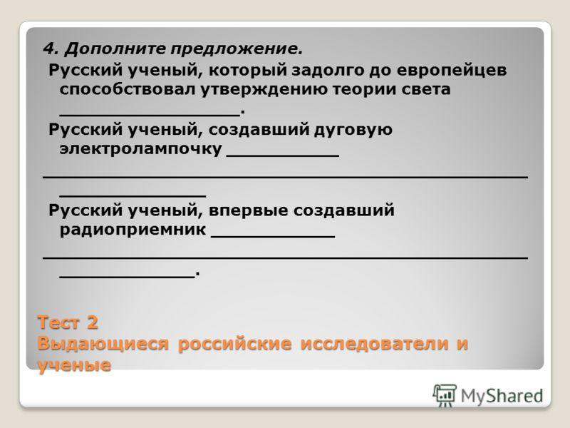 Тест 2 Выдающиеся российские исследователи и ученые 4. Дополните предложение. Русский ученый, который задолго до европейцев способствовал утверждению теории света ________________. Русский ученый, создавший дуговую электролампочку __________ ________
