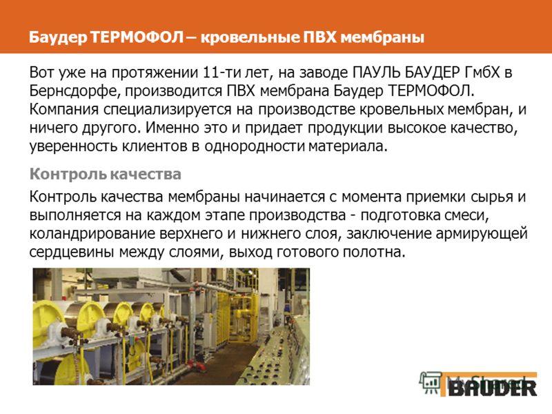 Баудер ТЕРМОФОЛ – кровельные ПВХ мембраны Вот уже на протяжении 11-ти лет, на заводе ПАУЛЬ БАУДЕР ГмбХ в Бернсдорфе, производится ПВХ мембрана Баудер ТЕРМОФОЛ. Компания специализируется на производстве кровельных мембран, и ничего другого. Именно это