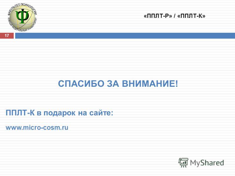 17 СПАСИБО ЗА ВНИМАНИЕ! ППЛТ-К в подарок на сайте: www.micro-cosm.ru «ППЛТ-Р» / «ППЛТ-К»