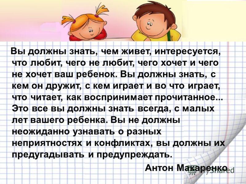 Вы должны знать, чем живет, интересуется, что любит, чего не любит, чего хочет и чего не хочет ваш ребенок. Вы должны знать, с кем он дружит, с кем играет и во что играет, что читает, как воспринимает прочитанное... Это все вы должны знать всегда, с