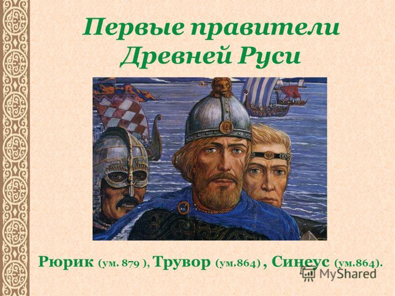 Первые правители Древней Руси Рюрик (ум. 879 ), Трувор (ум.864), Синеус (ум.864).