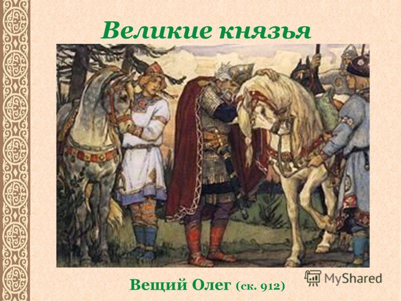 Великие князья Вещий Олег (ск. 912)