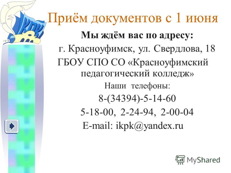 Приём документов с 1 июня Мы ждём вас по адресу: г. Красноуфимск, ул. Свердлова, 18 ГБОУ СПО СО «Красноуфимский педагогический колледж » Наши телефоны: 8-(34394)-5-14-60 5-18-00, 2-24-94, 2-00-04 E-mail: ikpk@yandex.ru