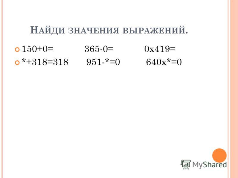 Н АЙДИ ЗНАЧЕНИЯ ВЫРАЖЕНИЙ. 150+0= 365-0= 0х419= *+318=318 951-*=0 640х*=0