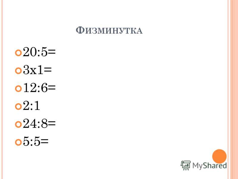 Ф ИЗМИНУТКА 20:5= 3х1= 12:6= 2:1 24:8= 5:5=