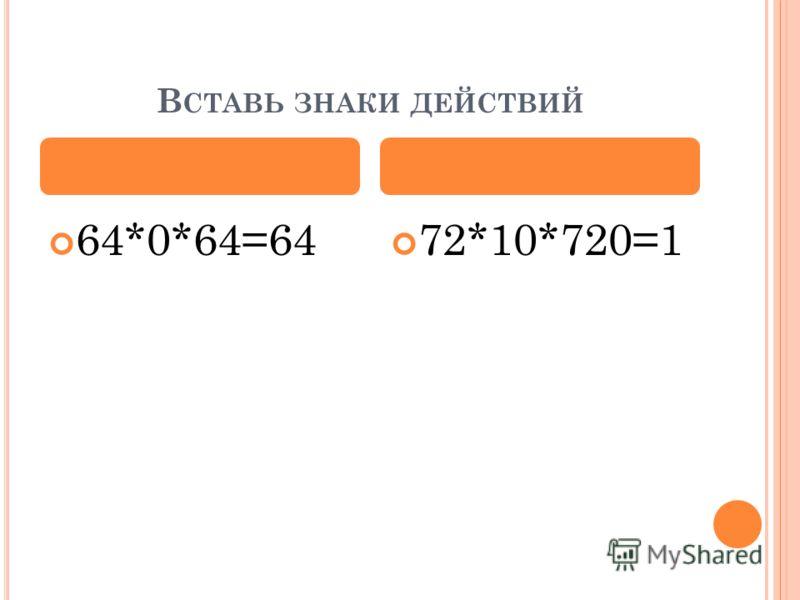 В СТАВЬ ЗНАКИ ДЕЙСТВИЙ 64*0*64=64 72*10*720=1
