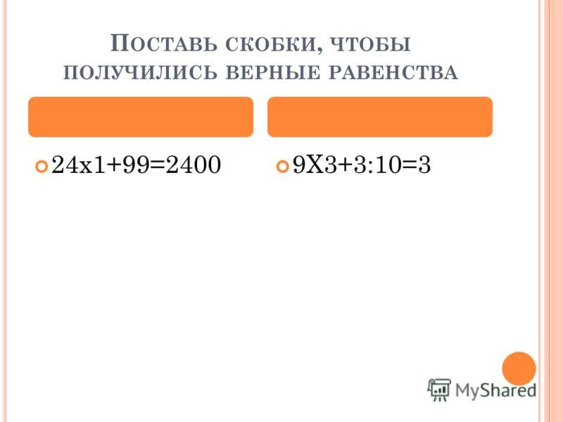 П ОСТАВЬ СКОБКИ, ЧТОБЫ ПОЛУЧИЛИСЬ ВЕРНЫЕ РАВЕНСТВА 24х1+99=2400 9Х3+3:10=3