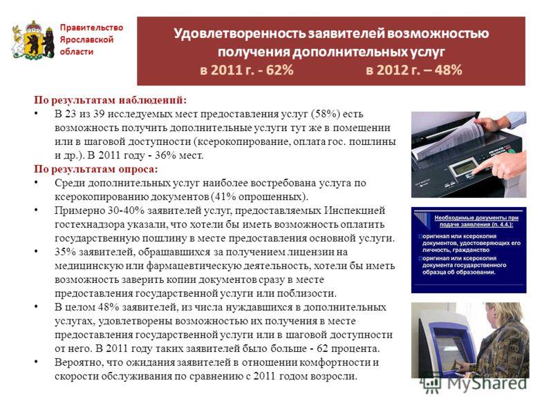 Удовлетворенность заявителей возможностью получения дополнительных услуг в 2011 г. - 62% в 2012 г. – 48% Правительство Ярославской области По результатам наблюдений: В 23 из 39 исследуемых мест предоставления услуг (58%) есть возможность получить доп