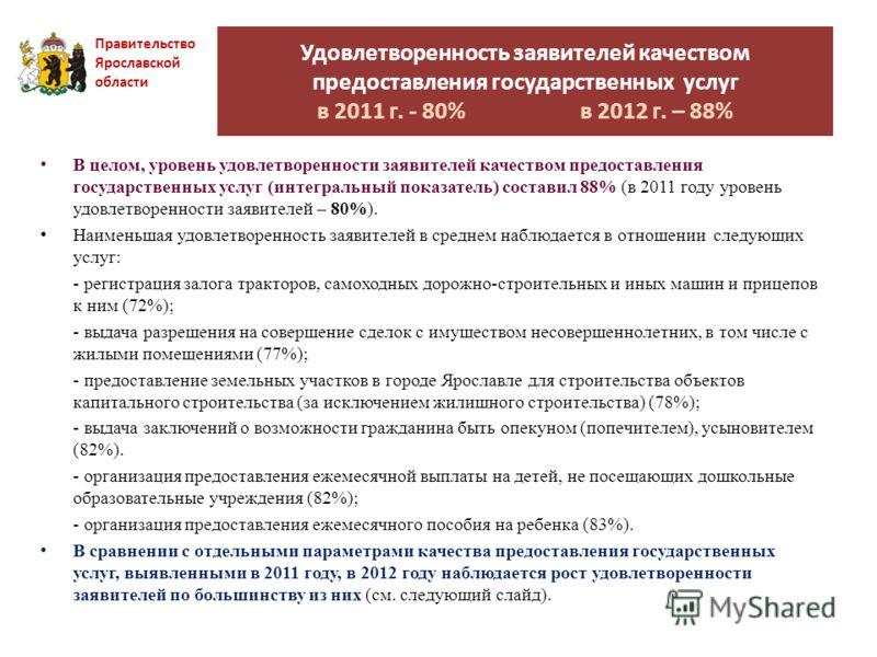 Удовлетворенность заявителей качеством предоставления государственных услуг в 2011 г. - 80% в 2012 г. – 88% Правительство Ярославской области В целом, уровень удовлетворенности заявителей качеством предоставления государственных услуг (интегральный п