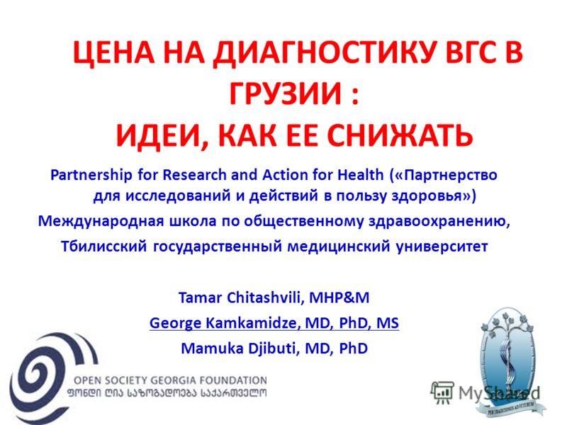 ЦЕНА НА ДИАГНОСТИКУ ВГС В ГРУЗИИ : ИДЕИ, КАК ЕЕ СНИЖАТЬ Partnership for Research and Action for Health («Партнерство для исследований и действий в пользу здоровья») Международная школа по общественному здравоохранению, Тбилисский государственный меди