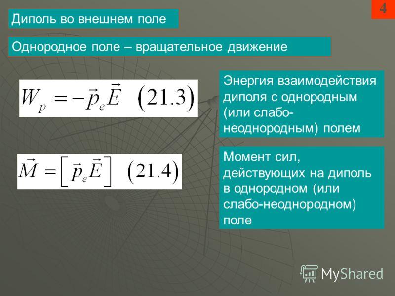 4 Диполь во внешнем поле Энергия взаимодействия диполя с однородным (или слабо- неоднородным) полем Однородное поле – вращательное движение Момент сил, действующих на диполь в однородном (или слабо-неоднородном) поле