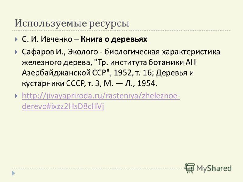 Используемые ресурсы С. И. Ивченко – Книга о деревьях Сафаров И., Эколого - биологическая характеристика железного дерева,