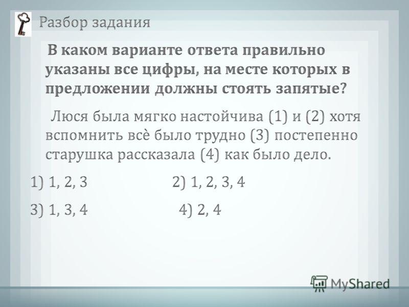 Разбор задания В каком варианте ответа правильно указаны все цифры, на месте которых в предложении должны стоять запятые ? Люся была мягко настойчива (1) и (2) хотя вспомнить всѐ было трудно (3) постепенно старушка рассказала (4) как было дело. 1) 1,