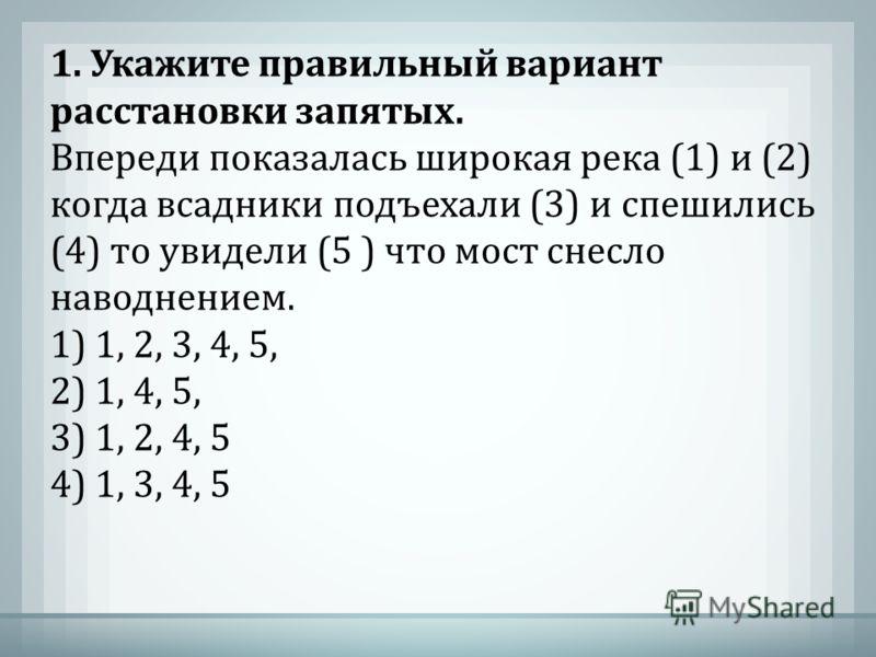1. Укажите правильный вариант расстановки запятых. Впереди показалась широкая река (1) и (2) когда всадники подъехали (3) и спешились (4) то увидели (5 ) что мост снесло наводнением. 1) 1, 2, 3, 4, 5, 2) 1, 4, 5, 3) 1, 2, 4, 5 4) 1, 3, 4, 5