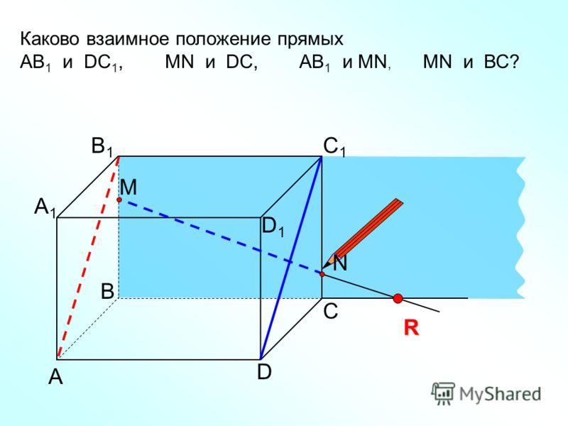 А D С В B1B1 С1С1 D1D1 А1А1 Каково взаимное положение прямых AB 1 и DC 1, МN и DC, AB 1 и МN, MN и ВС? R N M