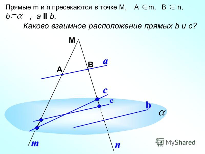 М А В b a m n Прямые m и n пресекаются в точке М, А m, B n, b, a II b. Каково взаимное расположение прямых b и c?c с