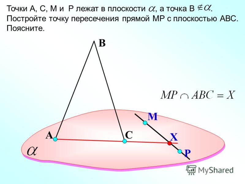 А Точки А, С, M и P лежат в плоскости, а точка В. Постройте точку пересечения прямой МР с плоскостью АВС. Поясните. В С М Р Х