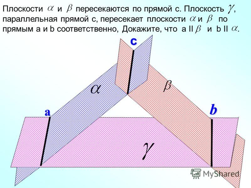 с а b Плоскости и пересекаются по прямой с. Плоскость, параллельная прямой с, пересекает плоскости и по прямым а и b соответственно, Докажите, что a II и b II.