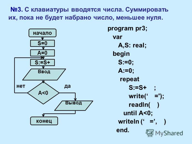 3. С клавиатуры вводятся числа. Суммировать их, пока не будет набрано число, меньшее нуля. program pr3; var A,S: real; begin S:=0; A:=0; repeat S:=S+ ; write( ='); readln( ) until A