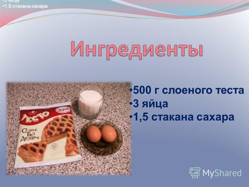 500 г слоеного теста 3 яйца 1,5 стакана сахара 500 г слоеного теста 3 яйца 1,5 стакана сахара