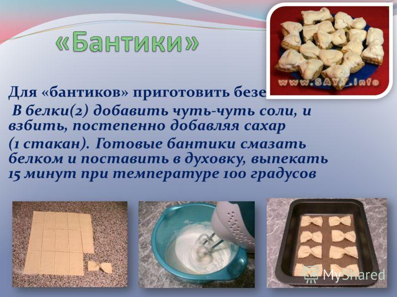 Для «бантиков» приготовить безе: В белки(2) добавить чуть-чуть соли, и взбить, постепенно добавляя сахар (1 стакан). Готовые бантики смазать белком и поставить в духовку, выпекать 15 минут при температуре 100 градусов