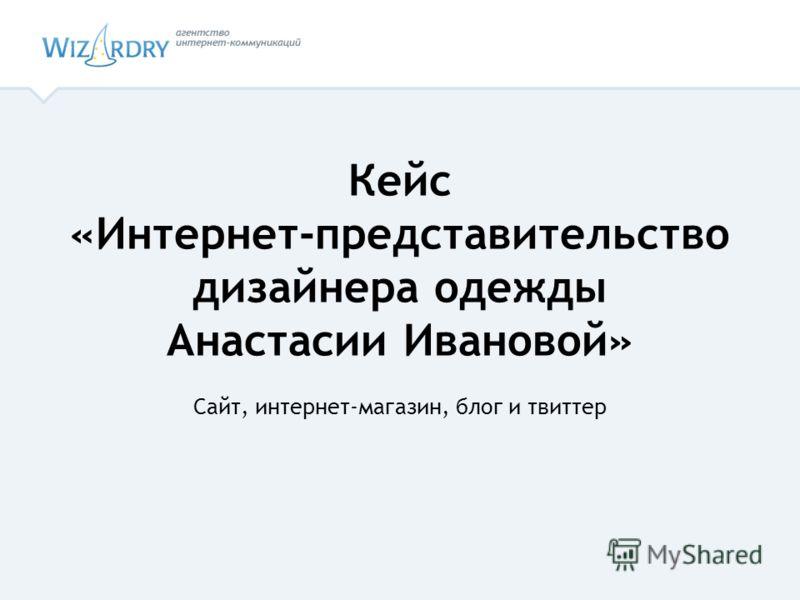 Кейс «Интернет-представительство дизайнера одежды Анастасии Ивановой» Сайт, интернет-магазин, блог и твитер