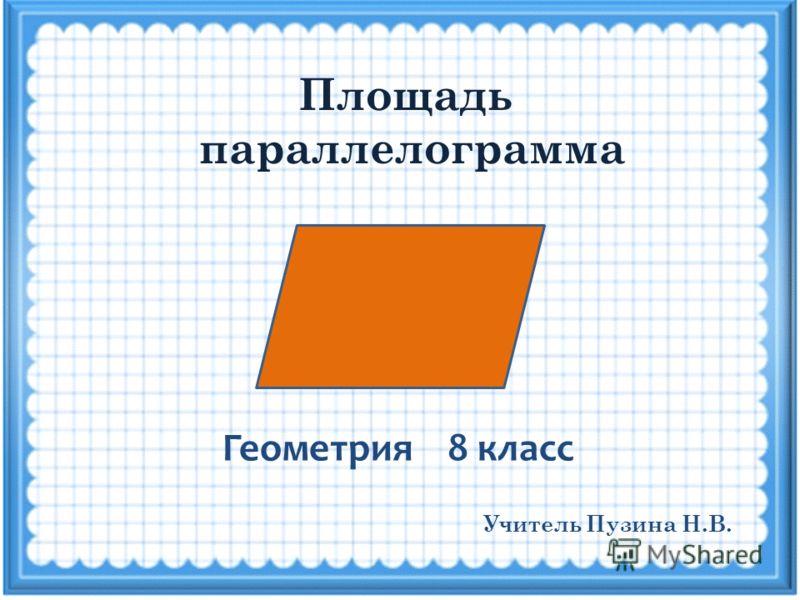 Площадь параллелограмма Геометрия 8 класс Учитель Пузина Н.В.