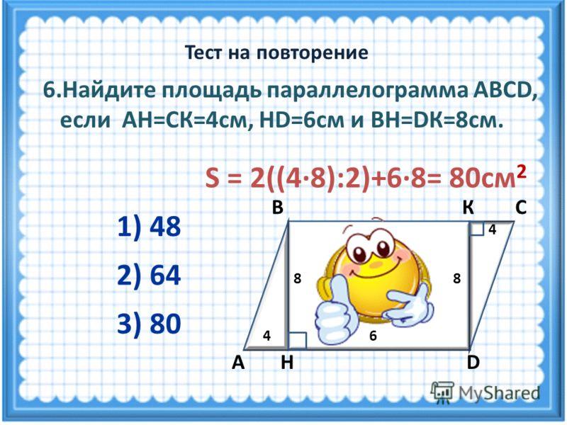 S = 2((4·8):2)+6·8= 80см 2 6.Найдите площадь параллелограмма ABCD, если АН=СК=4см, НD=6см и ВН=DК=8см. 2) 64 3) 80 1) 48 Тест на повторение А ВС DН 4 8 6 4 8 К