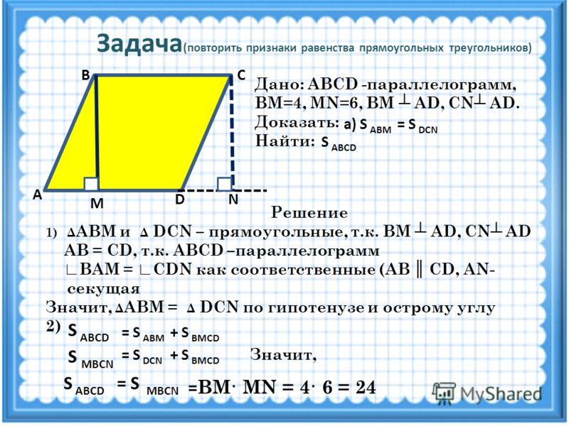 Задача (повторить признаки равенства прямоугольных треугольников) А D M N СВ Дано: ABCD -параллелограмм, ВМ=4, MN=6, ВМ AD, CN AD. Доказать: Найти: а) S ABМ = S DCN S ABCD Решение 1)Δ АВМ и Δ DCN – прямоугольные, т.к. ВМ AD, CN AD AB = CD, т.к. ABCD