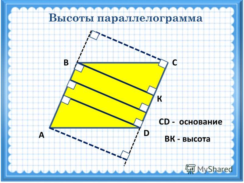 Высоты параллелограмма СВ А D К СD - основание ВК - высота