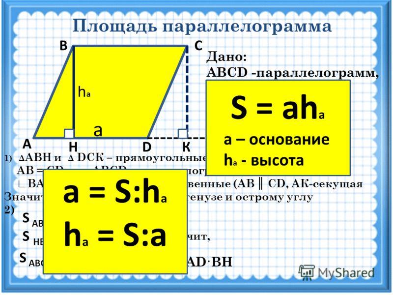 Площадь параллелограмма А DНК СВ Дано: ABCD -параллелограмм, ВН - высота AD - основание Доказать: S = AD·BH Решение 1)Δ АВН и Δ DCК – прямоугольные, т.к. ВН AD, CК AD AB = CD, т.к. ABCD –параллелограмм ВАН = CDК как соответственные (AB CD, AК-секущая
