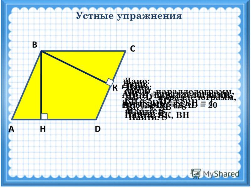 Устные упражнения АDН С В Дано: ABCD -параллелограмм, ВН = 5, DC = 6 Найти: S К Дано: ABCD -параллелограмм, S= 60, DC = 6, АD = 20 Найти: ВК, ВН Дано: ABCD -параллелограмм, ВН = 5, АD = 8 Найти: S Дано: ABCD -параллелограмм, ВК = 6, АВ = 8 Найти: S Д