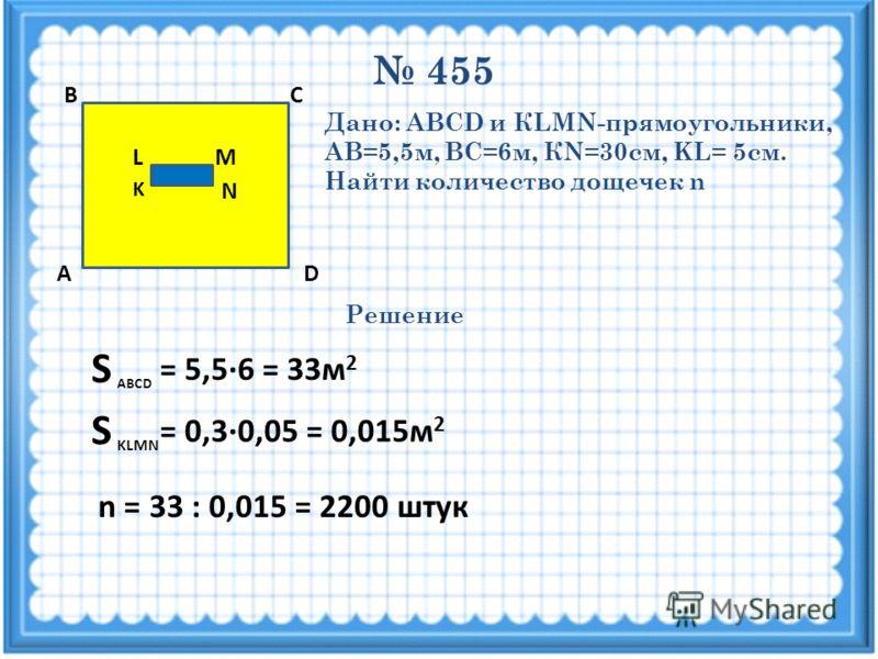 455 M N K L D СВ А Дано: ABCD и КLMN-прямоугольники, АВ=5,5м, ВС=6м, КN=30см, KL= 5см. Найти количество дощечек n Решение S ABCD = 5,5·6 = 33м 2 = 0,3·0,05 = 0,015м 2 S KLMN n = 33 : 0,015 = 2200 штук