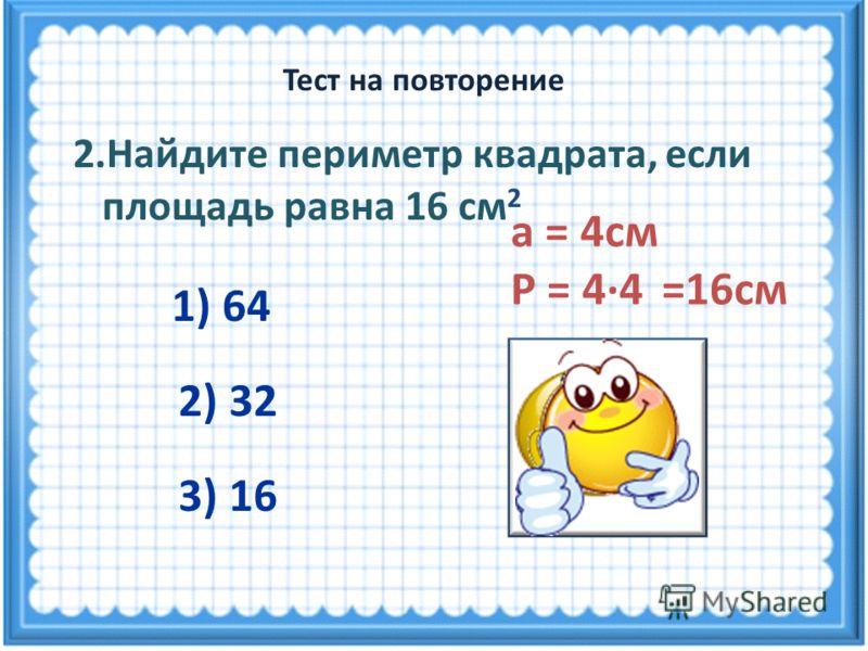 а = 4см Р = 4·4 =16см 2.Найдите периметр квадрата, если площадь равна 16 см 2 1) 64 3) 16 2) 32 Тест на повторение