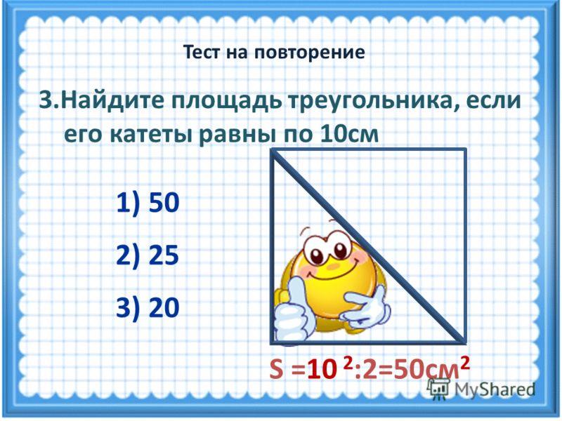S =10 2 :2=50см 2 3.Найдите площадь треугольника, если его катеты равны по 10см 3) 20 1) 50 2) 25 Тест на повторение