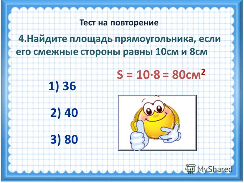 S = 10·8 = 80см 2 4.Найдите площадь прямоугольника, если его смежные стороны равны 10см и 8см 1) 36 3) 80 2) 40 Тест на повторение