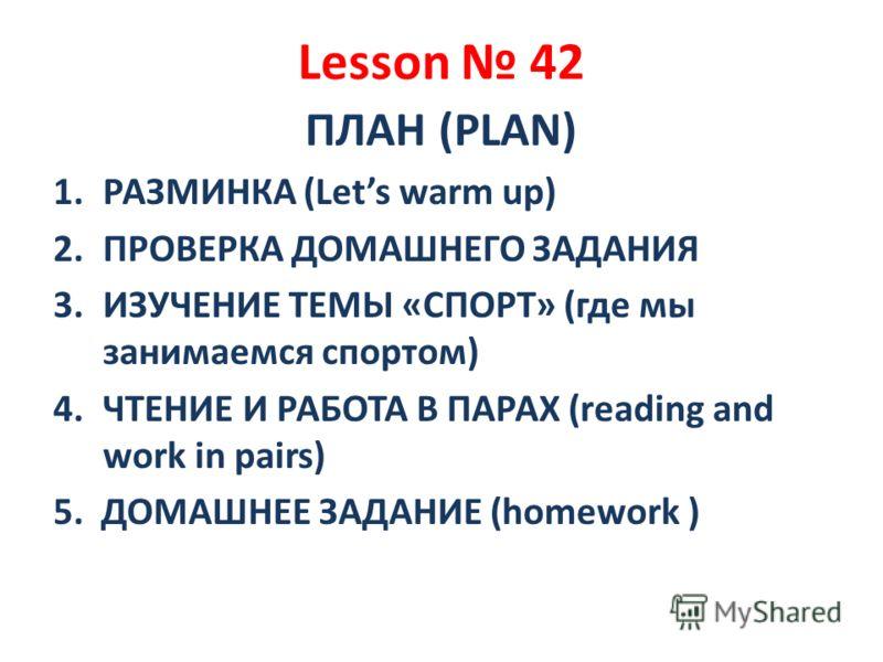 Lesson 42 ПЛАН (PLAN) 1.РАЗМИНКА (Lets warm up) 2.ПРОВЕРКА ДОМАШНЕГО ЗАДАНИЯ 3.ИЗУЧЕНИЕ ТЕМЫ «СПОРТ» (где мы занимаемся спортом) 4.ЧТЕНИЕ И РАБОТА В ПАРАХ (reading and work in pairs) 5. ДОМАШНЕЕ ЗАДАНИЕ (homework )