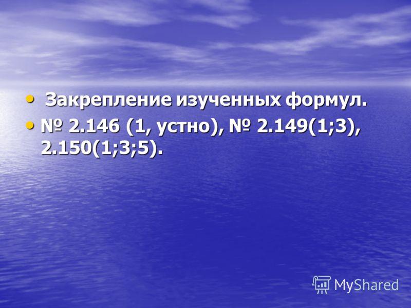 Закрепление изученных формул. Закрепление изученных формул. 2.146 (1, устно), 2.149(1;3), 2.150(1;3;5). 2.146 (1, устно), 2.149(1;3), 2.150(1;3;5).