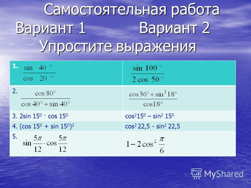 Самостоятельная работа Вариант 1 Вариант 2 Упростите выражения Самостоятельная работа Вариант 1 Вариант 2 Упростите выражения 1. 2. 3. 2sin 15 0 · cos 15 0 cos 2 15 0 – sin 2 15 0 4. (cos 15 0 + sin 15 0 ) 2 cos 2 22,5 - sin 2 22,5 5.